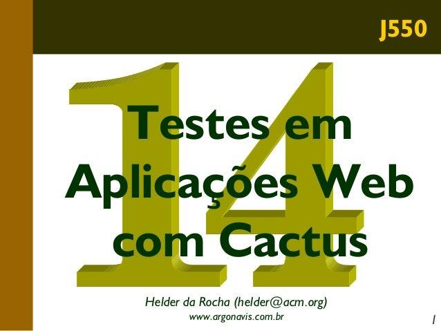 J550  Testes em Aplicações Web com Cactus Helder da Rocha (helder@acm.org) www.argonavis.com.br  1