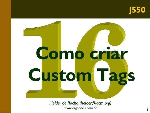 J550  Como criar Custom Tags Helder da Rocha (helder@acm.org) www.argonavis.com.br  1