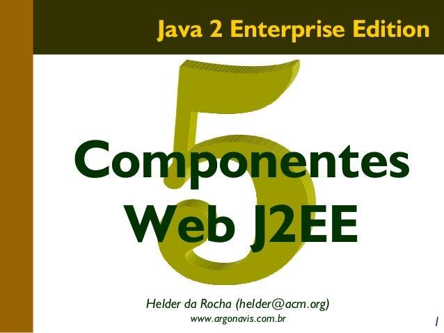 Java 2 Enterprise Edition  Componentes Web J2EE Helder da Rocha (helder@acm.org) www.argonavis.com.br  1