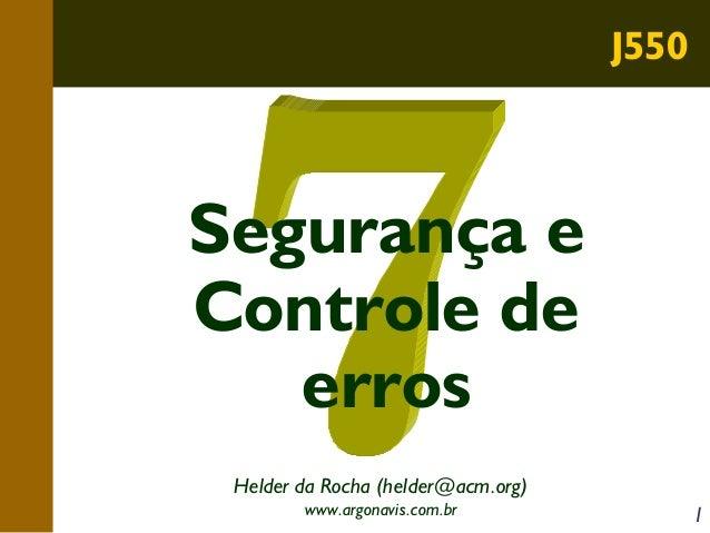 J550  Segurança e Controle de erros Helder da Rocha (helder@acm.org) www.argonavis.com.br  1