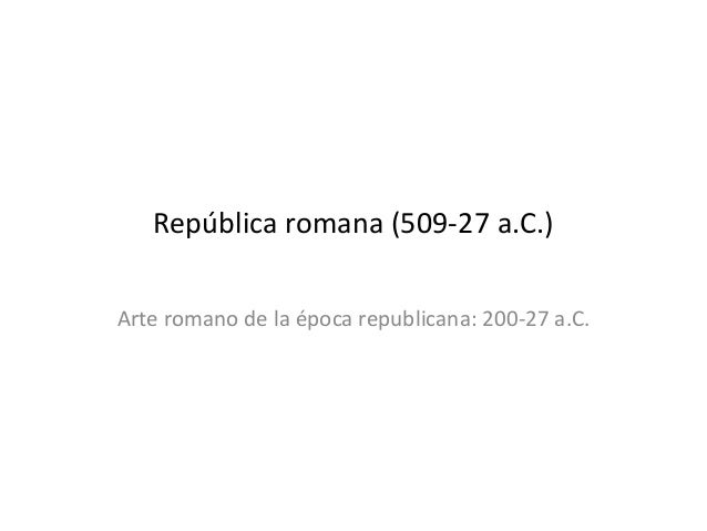 República romana (509-27 a.C.) Arte romano de la época republicana: 200-27 a.C.