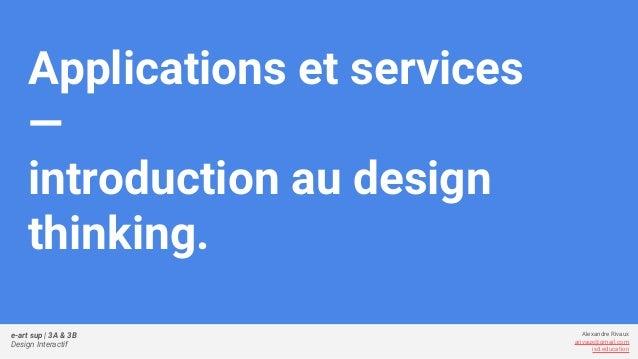 e-art sup   3A & 3B Design Interactif Alexandre Rivaux arivaux@gmail.com ixd.education Applications et services — introduc...