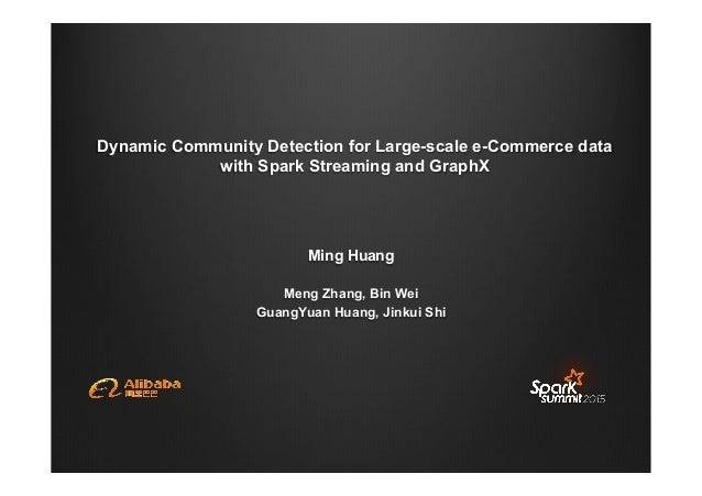 Dynamic Community Detection for Large-scale e-Commerce data with Spark Streaming and GraphX Ming Huang Meng Zhang, Bin Wei...
