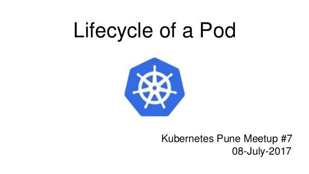 Lifecycle of a Pod Kubernetes Pune Meetup #7 08-July-2017