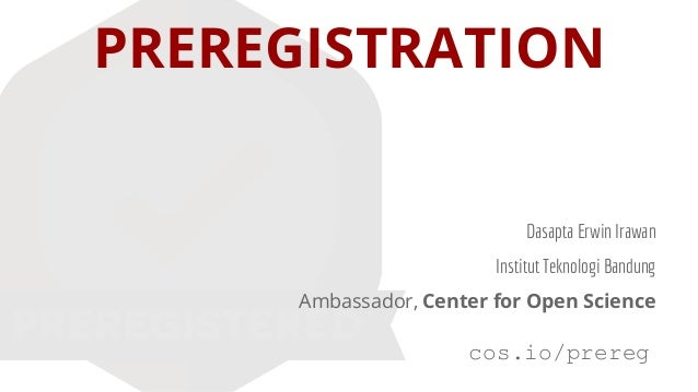 PREREGISTRATION Dasapta Erwin Irawan Institut Teknologi Bandung Ambassador, Center for Open Science cos.io/prereg
