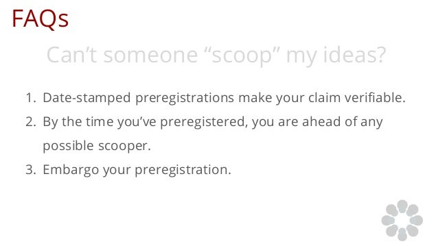 """FAQs Can't someone """"scoop"""" my ideas? 1. Date-stamped preregistrations make your claim verifiable. 2. By the time you've pr..."""