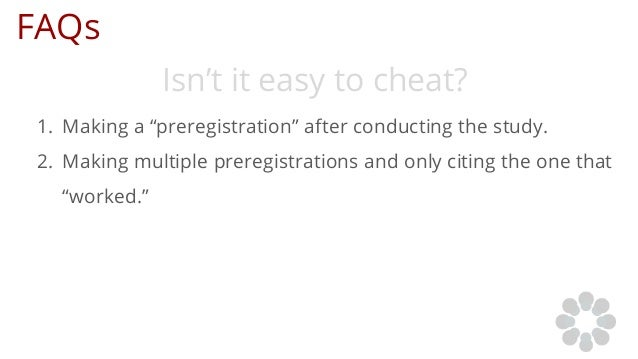"""FAQs Isn't it easy to cheat? 1. Making a """"preregistration"""" after conducting the study. 2. Making multiple preregistrations..."""