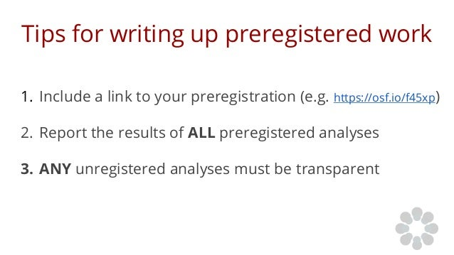 Tips for writing up preregistered work 1. Include a link to your preregistration (e.g. https://osf.io/f45xp) 2. Report the...