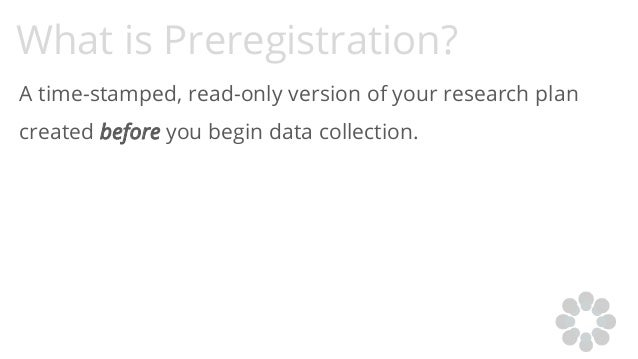 What is Preregistration? A time-stamped, read-only version of your research plan created before you begin data collection.
