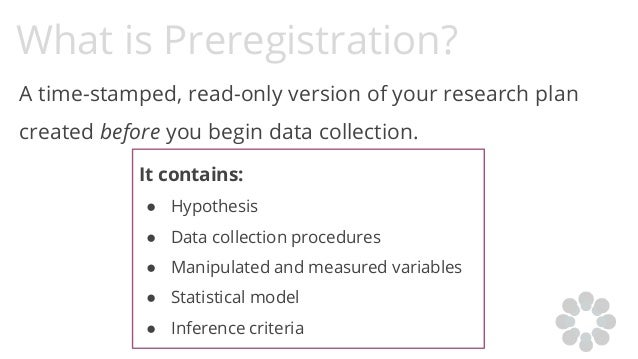 What is Preregistration? A time-stamped, read-only version of your research plan created before you begin data collection....