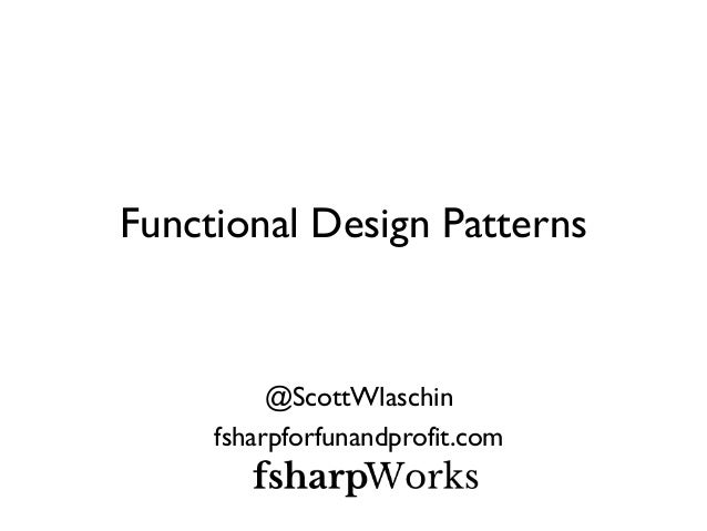 Functional Design Patterns  @ScottWlaschin  fsharpforfunandprofit.com