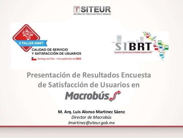 Presentación de Resultados Encuesta de Satisfacción de Usuarios en M. Arq. Luis Alonso Martinez Sáenz Director de Macrobús...