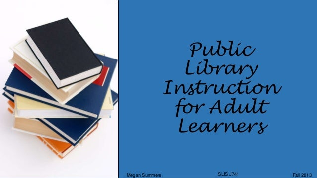 Public Library Instruction for Adult Learners Megan Summers  SLIS J741  Fall 2013