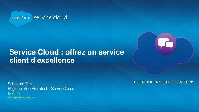 Service Cloud : offrez un service client d'excellence Sebastien Zins Regional Vice President – Service Cloud @SebZins szin...