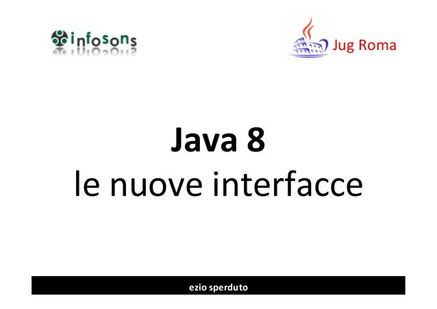 Java	   8	    le	   nuove	   interfacce	    Jug	   Roma	    ezio	   sperduto