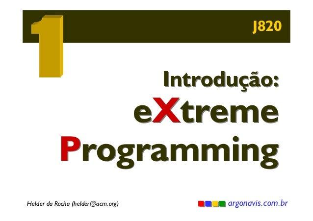 J820  Introdução:  eXtreme Programming Helder da Rocha (helder@acm.org)  argonavis.com.br