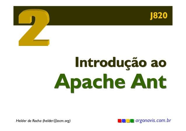 J820  Introdução ao  Apache Ant Helder da Rocha (helder@acm.org)  argonavis.com.br
