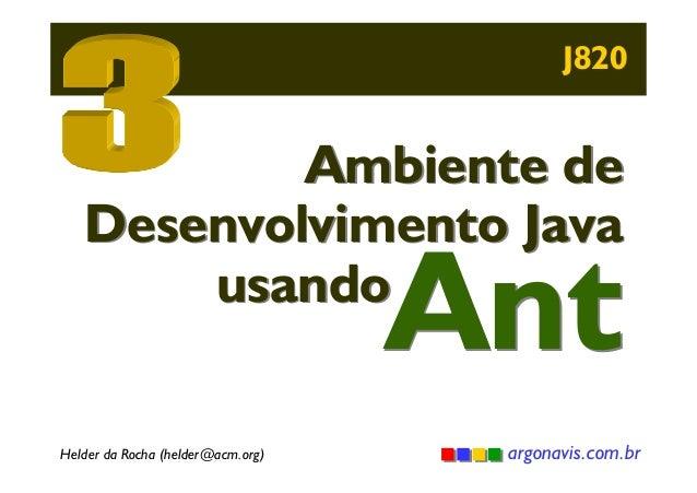 J820  Ambiente de Desenvolvimento Java usando  Ant  Helder da Rocha (helder@acm.org)  argonavis.com.br