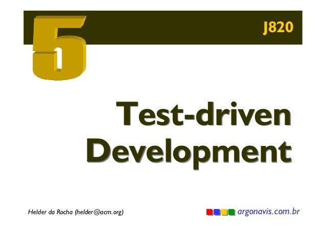 J820  Test-driven Development Helder da Rocha (helder@acm.org)  argonavis.com.br