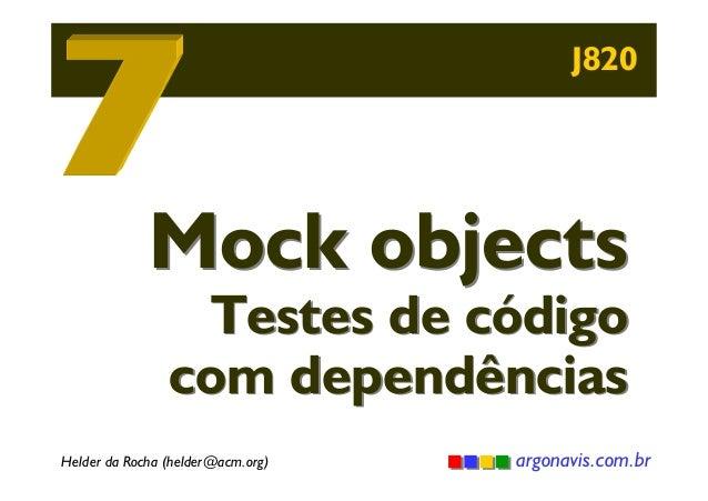 J820  Mock objects  Testes de código com dependências  Helder da Rocha (helder@acm.org)  argonavis.com.br