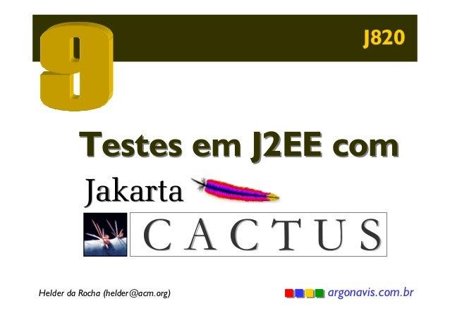 J820  Testes em J2EE com Jakarta  CACTUS  Helder da Rocha (helder@acm.org)  argonavis.com.br