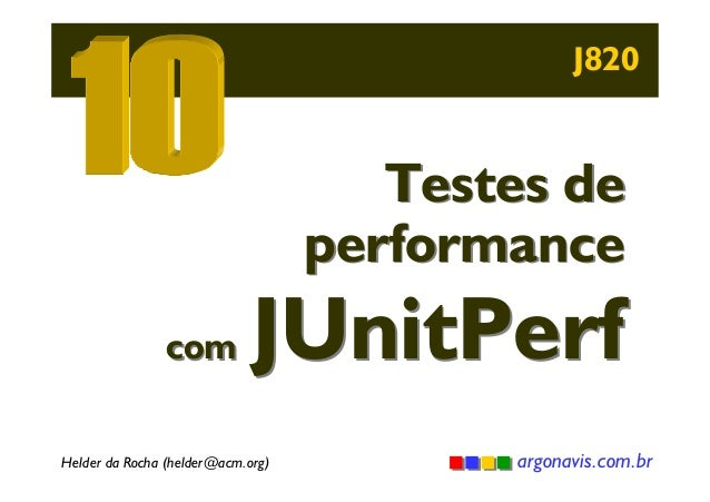 J820  Testes de performance  com  JUnitPerf  Helder da Rocha (helder@acm.org)  argonavis.com.br