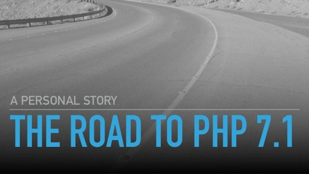 THE ROAD TO PHP 7.1 A PERSONAL STORY
