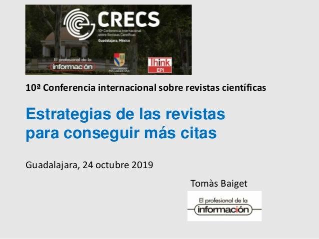 Tomàs Baiget Estrategias de las revistas para conseguir más citas Guadalajara, 24 octubre 2019 10ª Conferencia internacion...