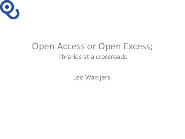 Open Access or Open Excess; libraries at a crossroads Leo Waaijers.
