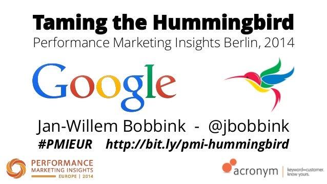 Taming the Hummingbird Performance Marketing Insights Berlin, 2014 Jan-Willem Bobbink - @jbobbink #PMIEUR http://bit.ly/pm...