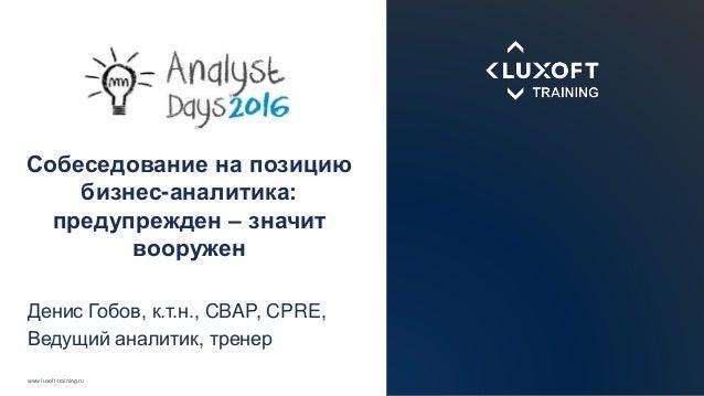 www.luxoft-training.ru Собеседование на позицию бизнес-аналитика: предупрежден – значит вооружен Денис Гобов, к.т.н., CBAP...