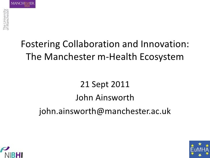 Fostering Collaboration and Innovation:The Manchester m-Health Ecosystem<br />21 Sept 2011<br />John Ainsworth<br />john.a...