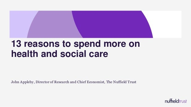 John Appleby, Director of Research and Chief Economist, The Nuffield Trust 13 reasons to spend more on health and social c...