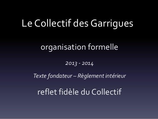 Le Collectif des Garrigues organisation formelle 2013 - 2014 Texte fondateur – Règlement intérieur  reflet fidèle du Colle...