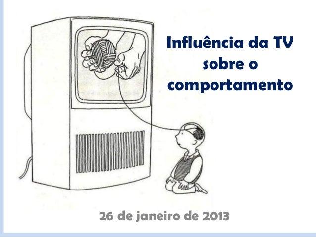 Influência da TV               sobre o          comportamento26 de janeiro de 2013
