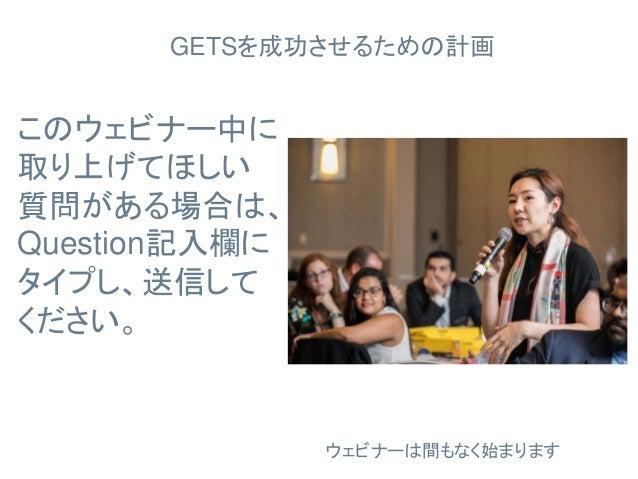 GETSを成功させるための計画 このウェビナー中に 取り上げてほしい 質問がある場合は、 Question記入欄に タイプし、送信して ください。 ウェビナーは間もなく始まります