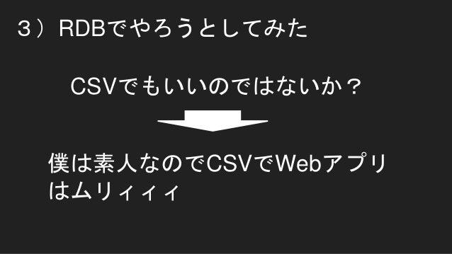 3)RDBでやろうとしてみた CSVでもいいのではないか? 僕は素人なのでCSVでWebアプリ はムリィィィ