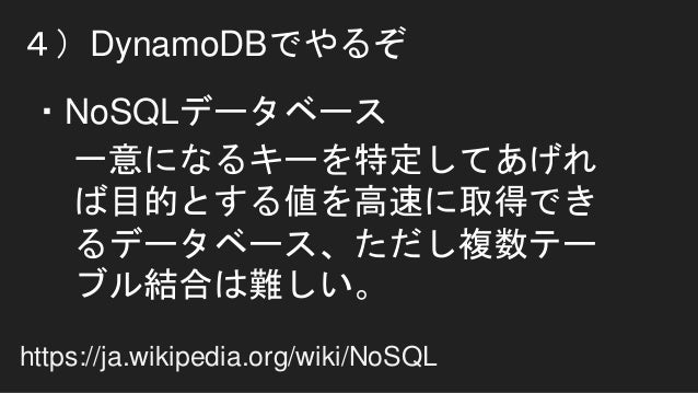 4)DynamoDBでやるぞ 一意になるキーを特定してあげれ ば目的とする値を高速に取得でき るデータベース、ただし複数テー ブル結合は難しい。 ・NoSQLデータベース https://ja.wikipedia.org/wiki/NoSQL