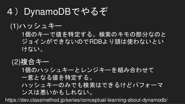 4)DynamoDBでやるぞ (1)ハッシュキー https://dev.classmethod.jp/series/conceptual-learning-about-dynamodb/ (2)複合キー 1個のキーで値を特定する。検索のキモの...