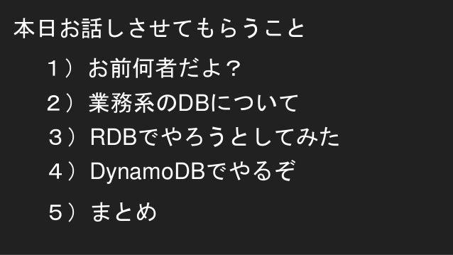 本日お話しさせてもらうこと 1)お前何者だよ? 2)業務系のDBについて 3)RDBでやろうとしてみた 4)DynamoDBでやるぞ 5)まとめ
