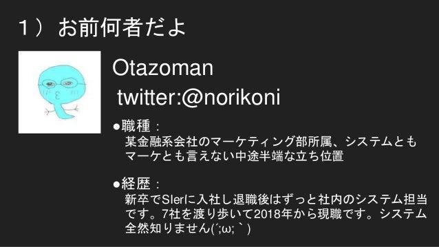 1)お前何者だよ Otazoman twitter:@norikoni ●職種: 某金融系会社のマーケティング部所属、システムとも マーケとも言えない中途半端な立ち位置 ●経歴: 新卒でSIerに入社し退職後はずっと社内のシステム担当 です。7...