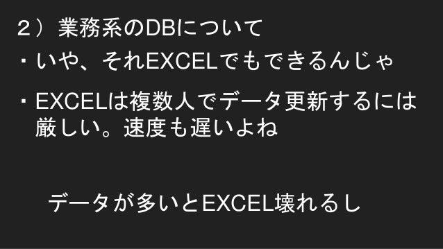2)業務系のDBについて ・いや、それEXCELでもできるんじゃ ・EXCELは複数人でデータ更新するには 厳しい。速度も遅いよね データが多いとEXCEL壊れるし