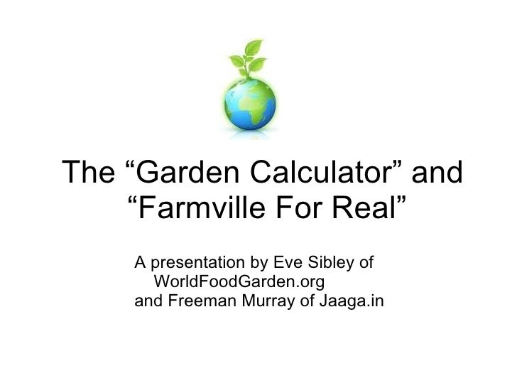 "The ""Garden Calculator"" and  ""Farmville For Real"" <ul><li>A presentation by Eve Sibley of WorldFoodGarden.org  </li></ul><..."