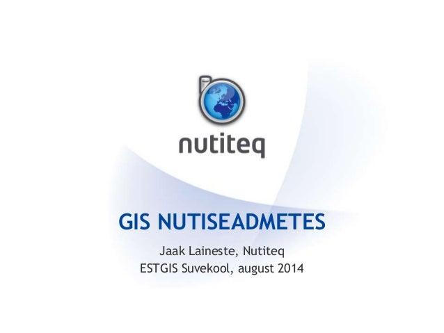 GIS NUTISEADMETES Jaak Laineste, Nutiteq ESTGIS Suvekool, august 2014