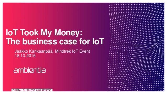 IoT Took My Money: The business case for IoT Jaakko Kankaanpää, Mindtrek IoT Event 18.10.2016