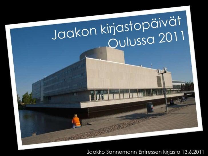 Jaakon kirjastopäivät <br />Oulussa 2011<br />Jaakko Sannemann Entressen kirjasto 13.6.2011<br />