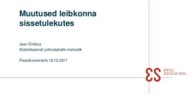 Muutused leibkonna sissetulekutes Jaan Õmblus Statistikaameti juhtivstatistik-metoodik Pressikonverents 18.12.2017