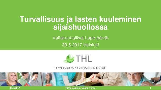 30.5.2017 1 Turvallisuus ja lasten kuuleminen sijaishuollossa Valtakunnalliset Lape-päivät 30.5.2017 Helsinki Riitta Laaks...