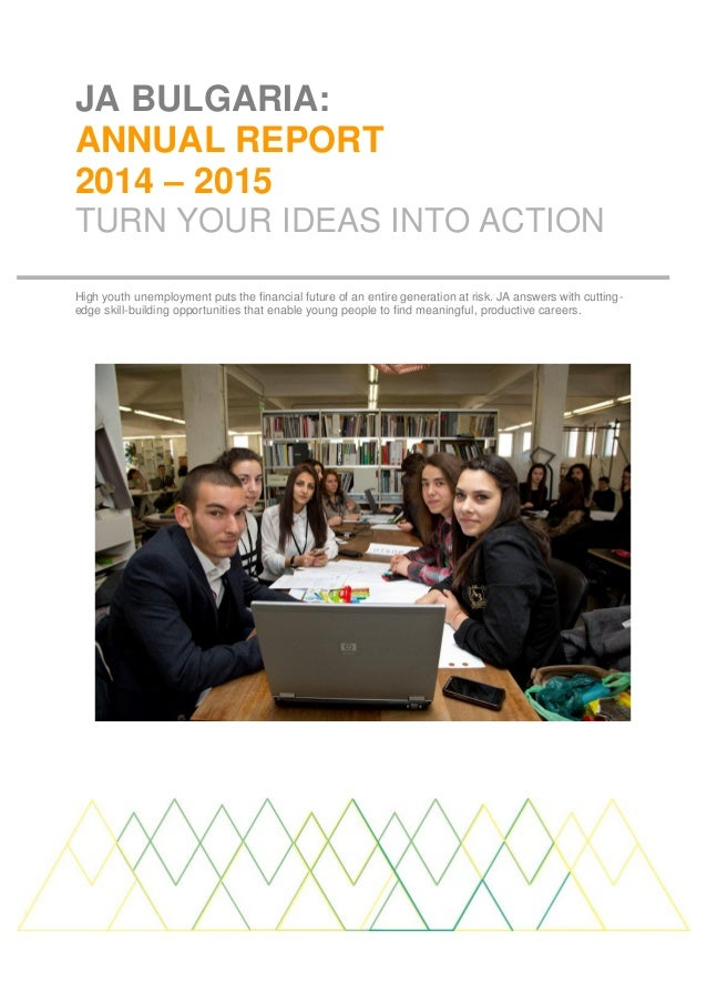 JA BULGARIA: ANNUAL REPORT 2014 – 2015 TURN YOUR IDEAS INTO ACTION High youth unemployment puts the financial future of an...