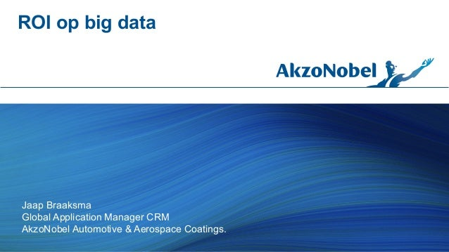 ROI op big data  Jaap Braaksma Global Application Manager CRM AkzoNobel Automotive & Aerospace Coatings.
